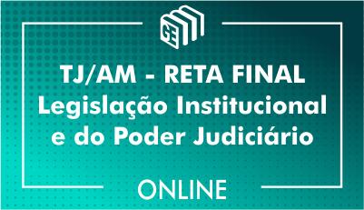 TJ/AM - RETA FINAL - Legislação Institucional e do Poder Judiciário