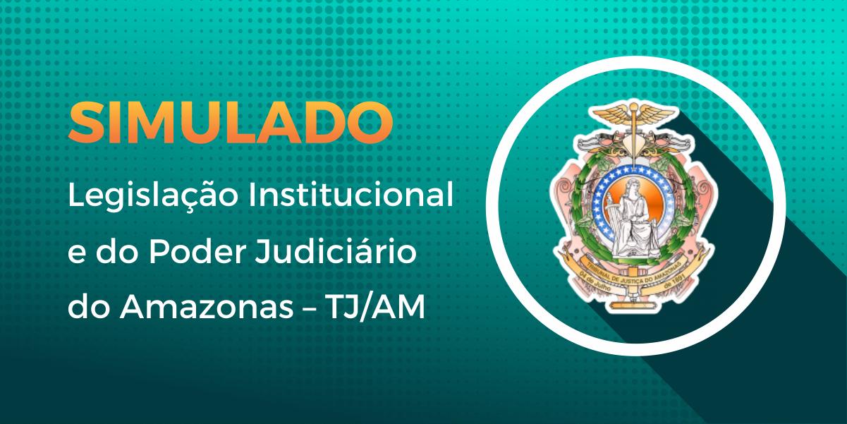 Simulado - Legislação Institucional e do Poder Judiciário do Amazonas