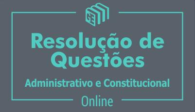 Resolução de Questões de Direito Administrativo e Direito Constitucional